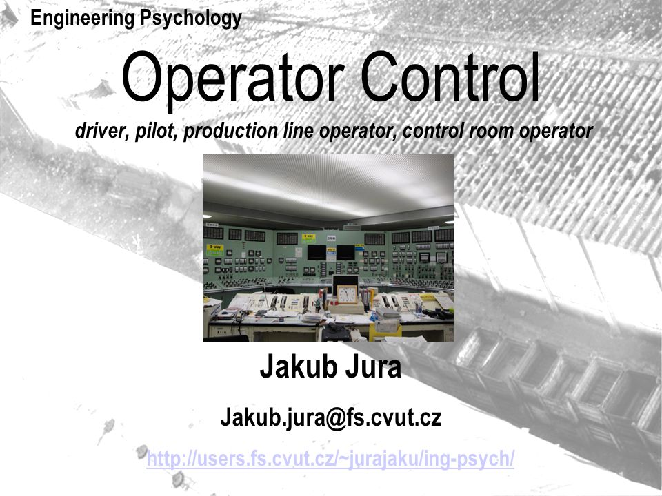 Operator Basic task of operator control Sensoric proceses Motorické procesy Internal proceses Perception of a signal Push the button Decision push the button Controled system AktorsSensors Functional principles of controled sys.