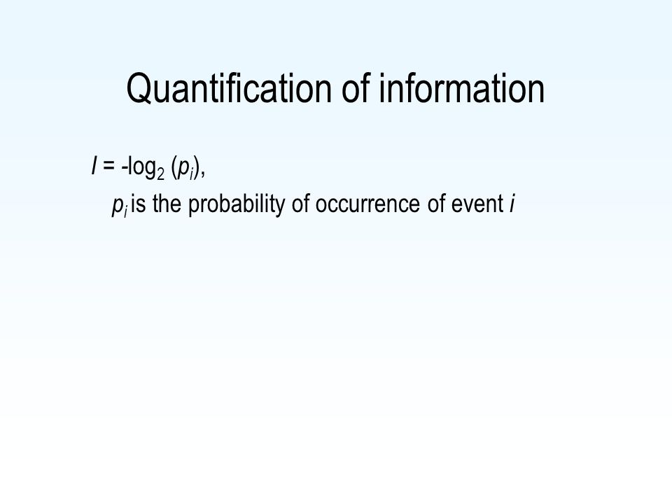 Quantification of information I = - log 2 ( p i ), p i is the probability of occurrence of event i