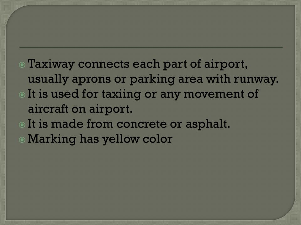  Taxiway connects each part of airport, usually aprons or parking area with runway.  It is used for taxiing or any movement of aircraft on airport.