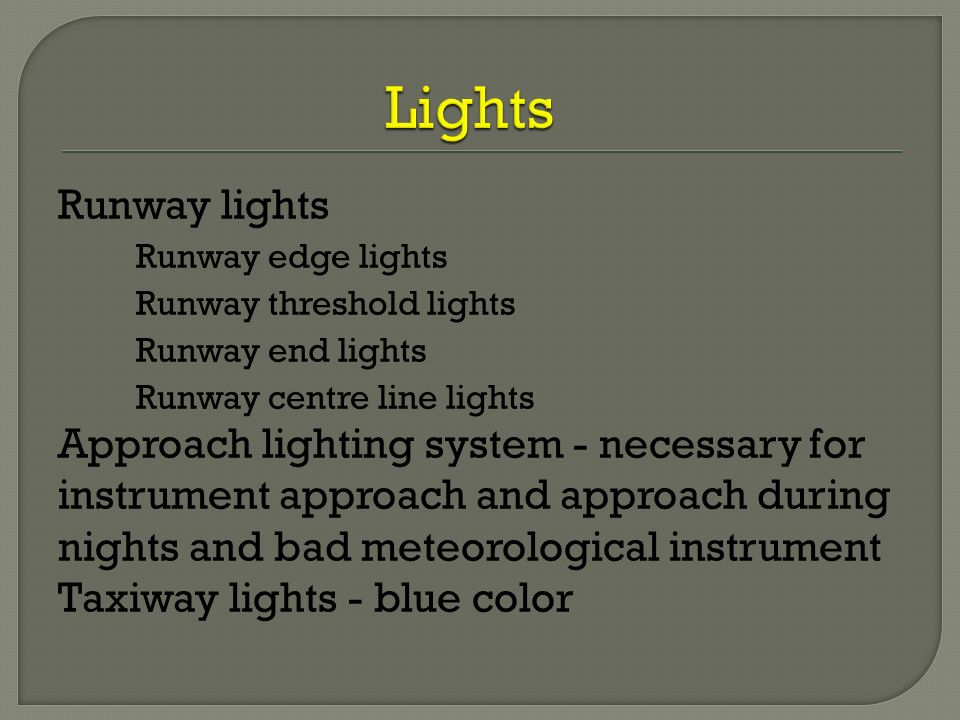 Runway lights Runway edge lights Runway threshold lights Runway end lights Runway centre line lights Approach lighting system - necessary for instrume