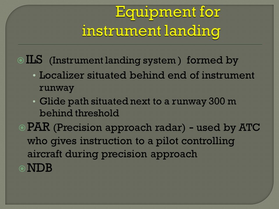  ILS (Instrument landing system ) formed by Localizer situated behind end of instrument runway Glide path situated next to a runway 300 m behind threshold  PAR (Precision approach radar) - used by ATC who gives instruction to a pilot controlling aircraft during precision approach  NDB