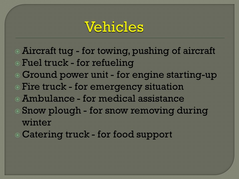  Aircraft tug - for towing, pushing of aircraft  Fuel truck - for refueling  Ground power unit - for engine starting-up  Fire truck - for emergency situation  Ambulance - for medical assistance  Snow plough - for snow removing during winter  Catering truck - for food support
