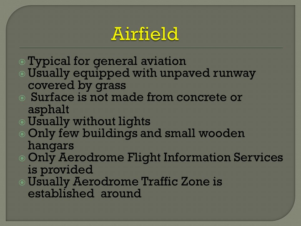  Typical for general aviation  Usually equipped with unpaved runway covered by grass  Surface is not made from concrete or asphalt  Usually without lights  Only few buildings and small wooden hangars  Only Aerodrome Flight Information Services is provided  Usually Aerodrome Traffic Zone is established around