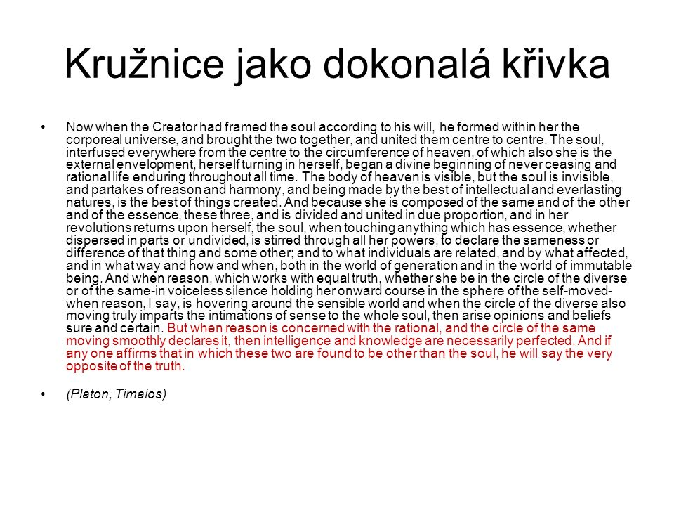 Kružnice jako dokonalá křivka Now when the Creator had framed the soul according to his will, he formed within her the corporeal universe, and brought