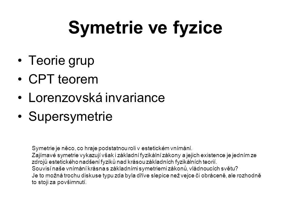 Symetrie ve fyzice Teorie grup CPT teorem Lorenzovská invariance Supersymetrie Symetrie je něco, co hraje podstatnou roli v estetickém vnímání. Zajíma