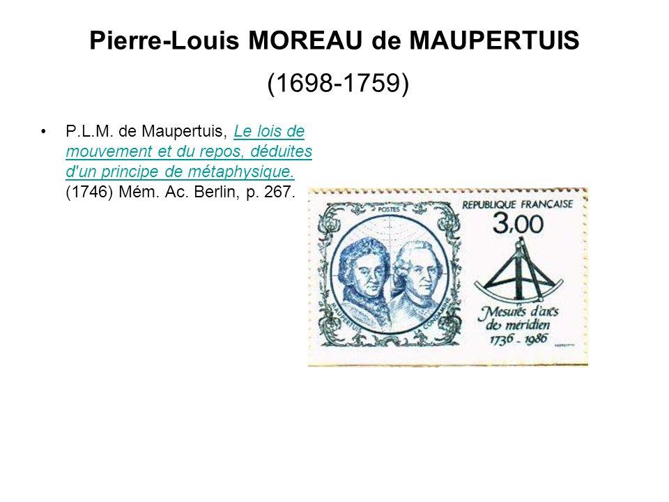 Pierre-Louis MOREAU de MAUPERTUIS (1698-1759) P.L.M. de Maupertuis, Le lois de mouvement et du repos, déduites d'un principe de métaphysique. (1746) M
