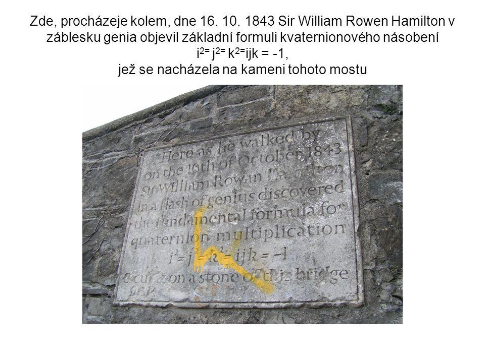 Zde, procházeje kolem, dne 16. 10. 1843 Sir William Rowen Hamilton v záblesku genia objevil základní formuli kvaternionového násobení i 2= j 2= k 2= i