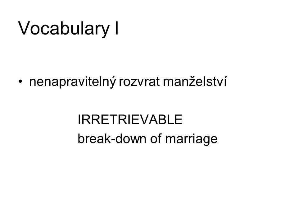 Vocabulary I nenapravitelný rozvrat manželství IRRETRIEVABLE break-down of marriage
