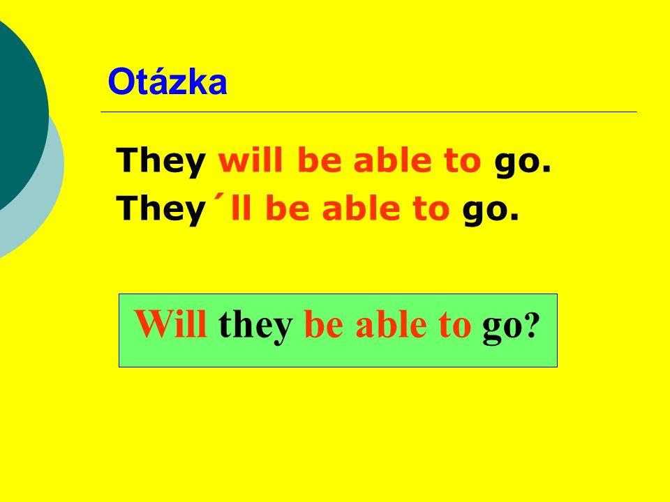Otázka They will be able to go. They´ll be able to go. Will they be able to go ?