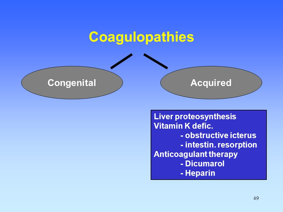 49 Coagulopathies AcquiredCongenital Liver proteosynthesis Vitamin K defic.
