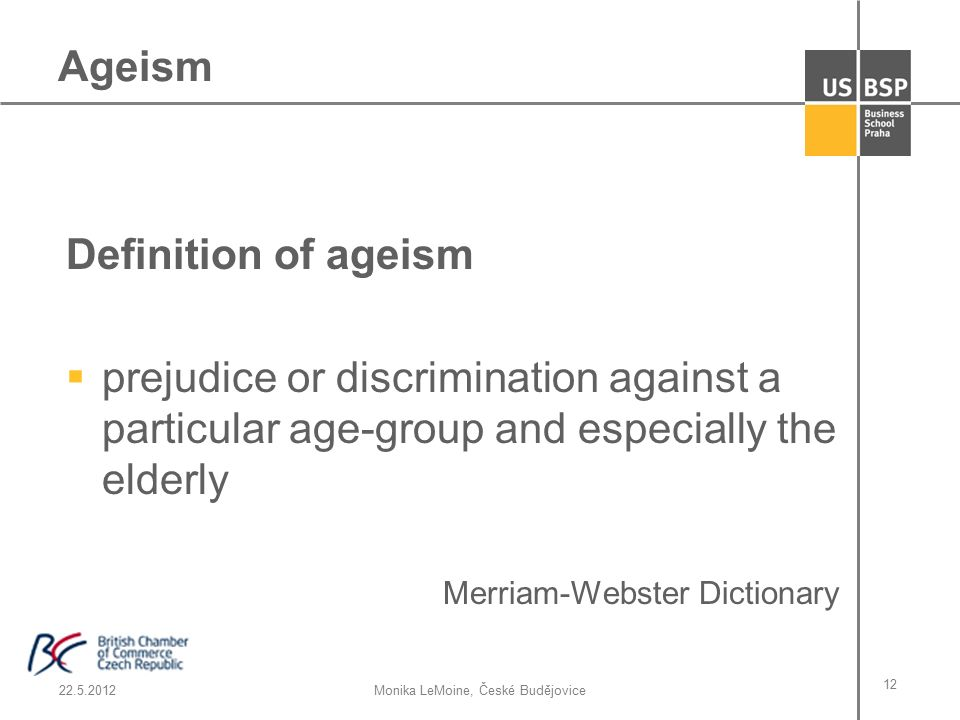 22.5.2012Monika LeMoine, České Budějovice 12 Definition of ageism  prejudice or discrimination against a particular age-group and especially the elderly Merriam-Webster Dictionary Ageism