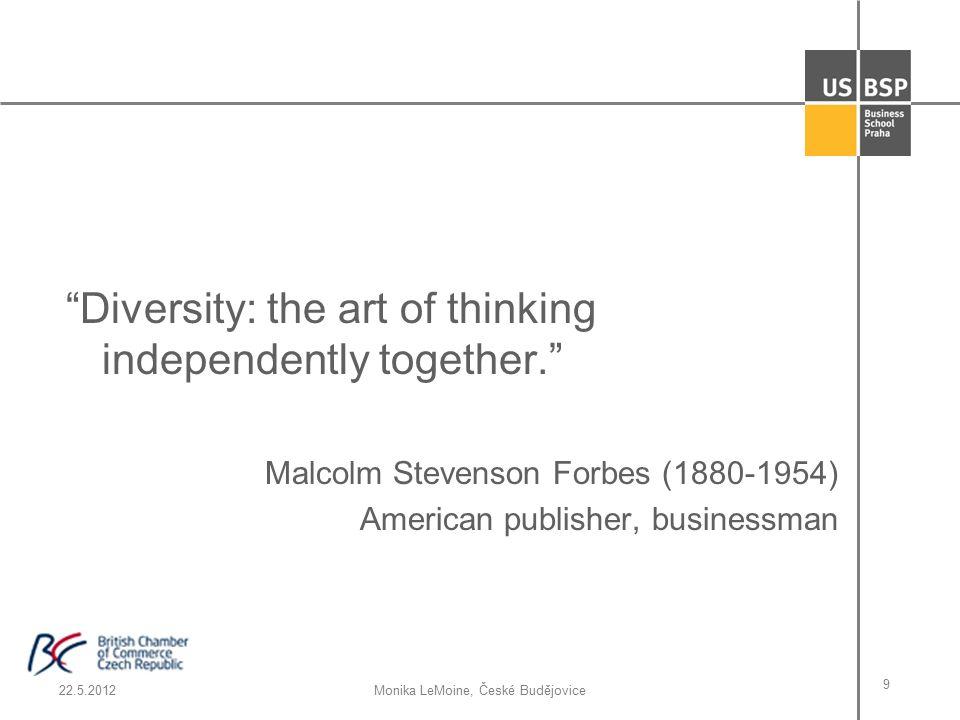 22.5.2012Monika LeMoine, České Budějovice 9 Diversity: the art of thinking independently together. Malcolm Stevenson Forbes (1880-1954) American publisher, businessman