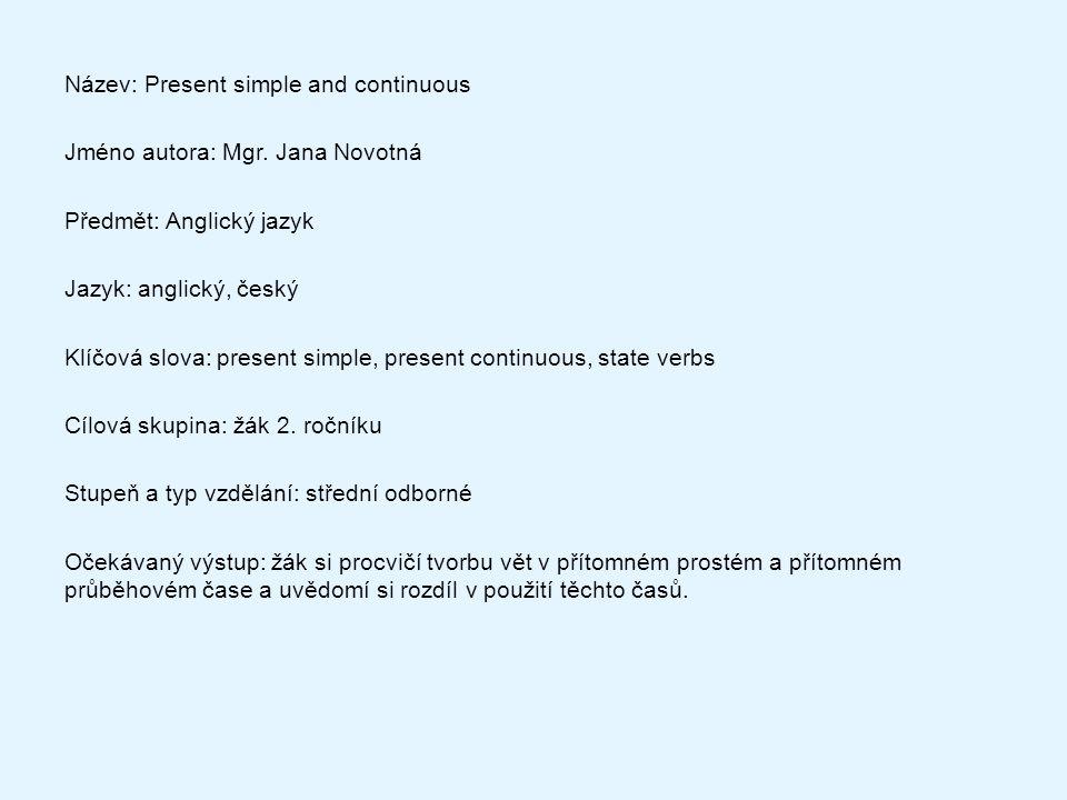 Metodický list/anotace: Na základě této prezentace si žáci různými způsoby zopakují tvorbu kladných vět, záporných vět a otázek v přítomném prostém a přítomném průběhovém čase a zároveň si uvědomí rozdíly v použití těchto časů.