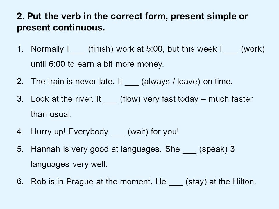 2. Put the verb in the correct form, present simple or present continuous.