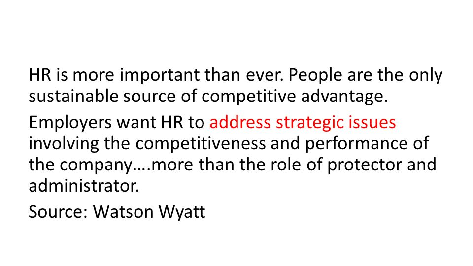 HR is more important than ever. People are the only sustainable source of competitive advantage.