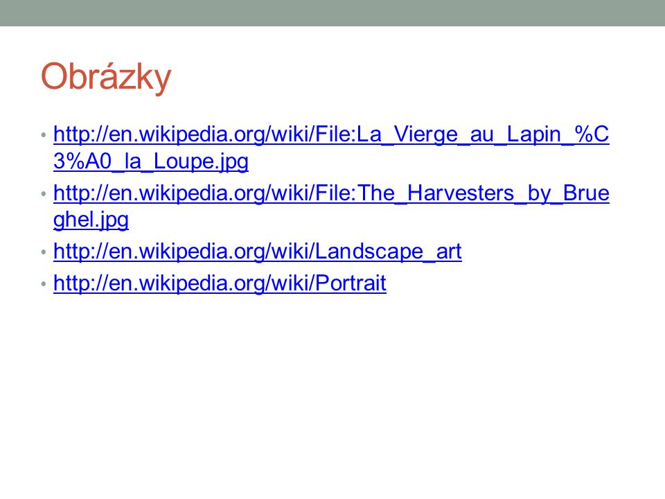 Obrázky http://en.wikipedia.org/wiki/File:La_Vierge_au_Lapin_%C 3%A0_la_Loupe.jpg http://en.wikipedia.org/wiki/File:La_Vierge_au_Lapin_%C 3%A0_la_Loupe.jpg http://en.wikipedia.org/wiki/File:The_Harvesters_by_Brue ghel.jpg http://en.wikipedia.org/wiki/File:The_Harvesters_by_Brue ghel.jpg http://en.wikipedia.org/wiki/Landscape_art http://en.wikipedia.org/wiki/Portrait