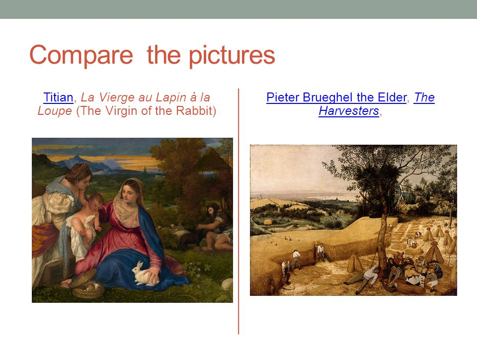 Compare the pictures TitianTitian, La Vierge au Lapin à la Loupe (The Virgin of the Rabbit) Pieter Brueghel the ElderPieter Brueghel the Elder, The Harvesters,The Harvesters