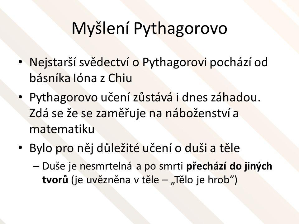 Myšlení Pythagorovo Nejstarší svědectví o Pythagorovi pochází od básníka Ióna z Chiu Pythagorovo učení zůstává i dnes záhadou. Zdá se že se zaměřuje n
