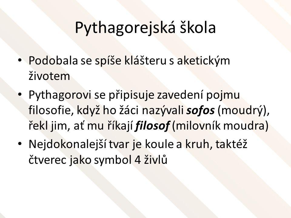Pythagorejská škola Podobala se spíše klášteru s aketickým životem Pythagorovi se připisuje zavedení pojmu filosofie, když ho žáci nazývali sofos (mou