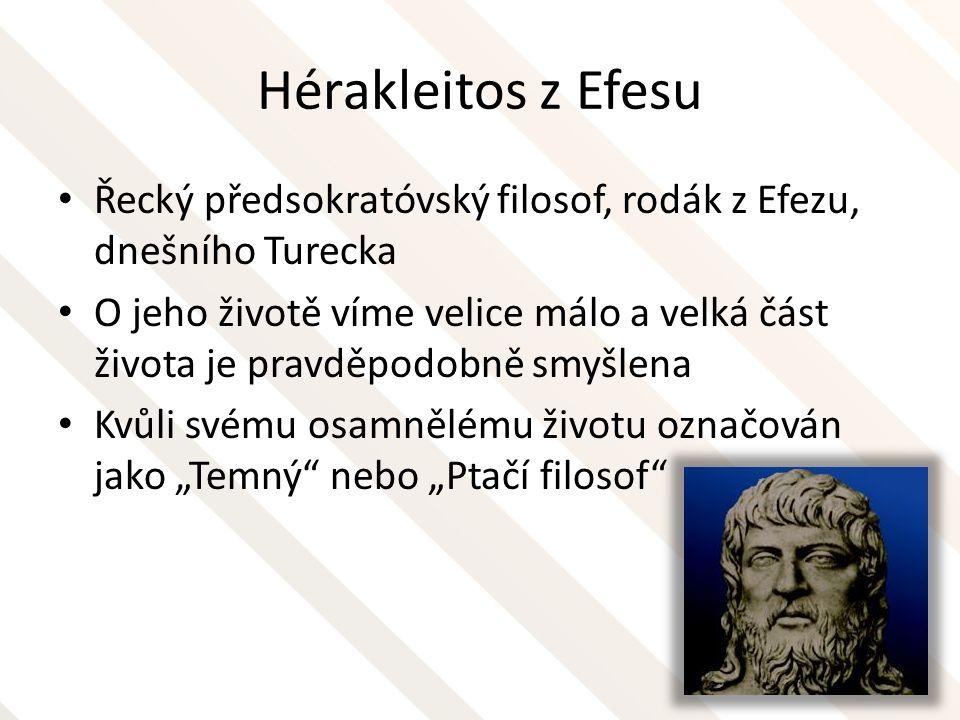 """Hérakleitos z Efesu Byl hrdý na to, že odmítal demokracii Otráven politikou odchází do hor, kde se živí bylinami Z jeho díla """"O přírodě se dochovalo 130 zlomků Sokrates tvrdil, že jeho dílům moc nerozumí, Hegel naopak považoval Herakleitovo dílo za pravý počátek filozofie"""