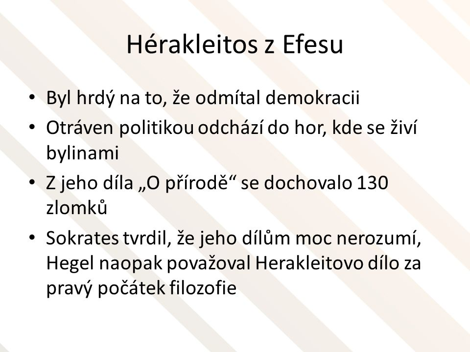 Hérakleitos z Efesu Za podstatu všeho, za pralátku, z níž vše vzchází, považuje Hérakleitos z Efesu oheň, a to oheň v symbolické podobě – Oheň - cyklicky pulsuje a jeho zhasínáním a opětovným vzplanutím vzniká svět a vše, co jej tvoří – Hérakleitos není zakladatelem žádné filosofické školy, nemá žádné žáky