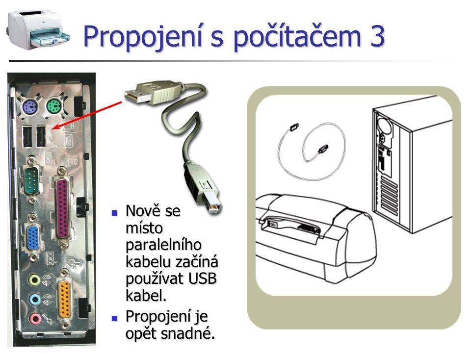 Propojení s počítačem 3 Nově se místo paralelního kabelu začíná používat USB kabel. Nově se místo paralelního kabelu začíná používat USB kabel. Propoj