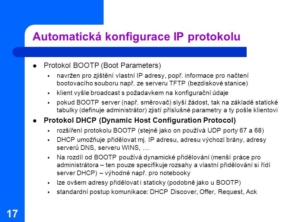 17 Automatická konfigurace IP protokolu Protokol BOOTP (Boot Parameters)  navržen pro zjištění vlastní IP adresy, popř. informace pro načtení bootova