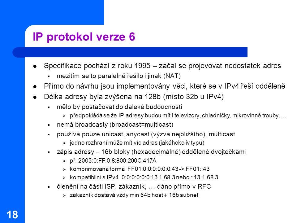 18 IP protokol verze 6 Specifikace pochází z roku 1995 – začal se projevovat nedostatek adres  mezitím se to paralelně řešilo i jinak (NAT) Přímo do návrhu jsou implementovány věci, které se v IPv4 řeší odděleně Délka adresy byla zvýšena na 128b (místo 32b u IPv4)  mělo by postačovat do daleké budoucnosti  předpokládá se že IP adresy budou mít i televizory, chladničky, mikrovlnné trouby, …  nemá broadcasty (broadcast=multicast)  používá pouze unicast, anycast (výzva nejbližšího), multicast  jedno rozhraní může mít víc adres (jakéhokoliv typu)  zápis adresy – 16b bloky (hexadecimálně) oddělené dvojtečkami  př.