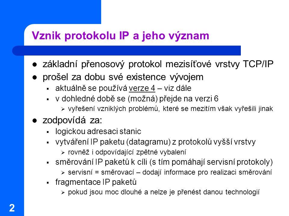 2 Vznik protokolu IP a jeho význam základní přenosový protokol mezisíťové vrstvy TCP/IP prošel za dobu své existence vývojem  aktuálně se používá verze 4 – viz dále  v dohledné době se (možná) přejde na verzi 6  vyřešení vzniklých problémů, které se mezitím však vyřešili jinak zodpovídá za:  logickou adresaci stanic  vytváření IP paketu (datagramu) z protokolů vyšší vrstvy  rovněž i odpovídající zpětné vybalení  směrování IP paketů k cíli (s tím pomáhají servisní protokoly)  servisní = směrovací – dodají informace pro realizaci směrování  fragmentace IP paketů  pokud jsou moc dlouhé a nelze je přenést danou technologií