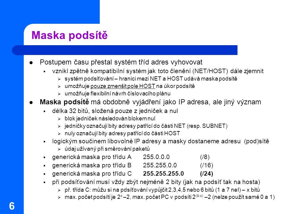 6 Maska podsítě Postupem času přestal systém tříd adres vyhovovat  vznikl zpětně kompatibilní systém jak toto členění (NET/HOST) dále zjemnit  systém podsíťování – hranici mezi NET a HOST udává maska podsítě  umožňuje pouze zmenšit pole HOST na úkor podsítě  umožňuje flexibilní návrh číslovacího plánu Maska podsítě má obdobně vyjádření jako IP adresa, ale jiný význam  délka 32 bitů, složená pouze z jedniček a nul  blok jedniček následován blokem nul  jedničky označují bity adresy patřící do části NET (resp.