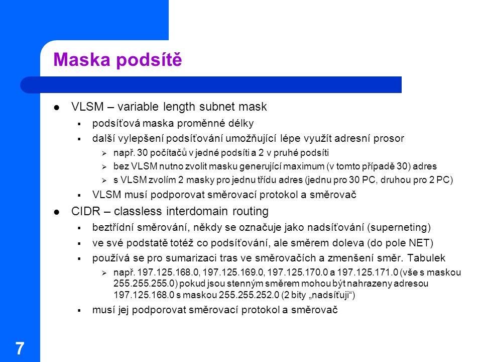 7 Maska podsítě VLSM – variable length subnet mask  podsíťová maska proměnné délky  další vylepšení podsíťování umožňující lépe využít adresní proso
