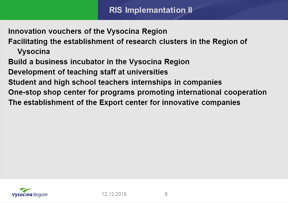 RIS Implemantation II Innovation vouchers of the Vysocina Region Facilitating the establishment of research clusters in the Region of Vysocina Build a business incubator in the Vysocina Region Development of teaching staff at universities Student and high school teachers internships in companies One-stop shop center for programs promoting international cooperation The establishment of the Export center for innovative companies 912.12.2015