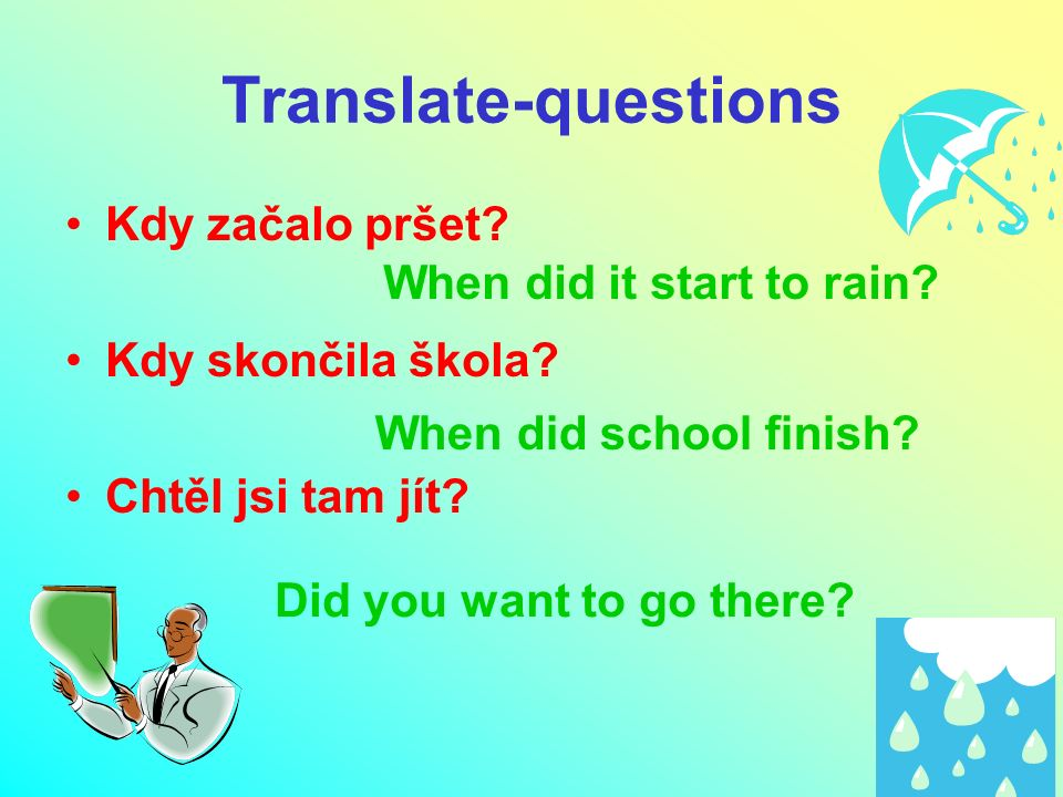 Translate-questions Kdy začalo pršet? Kdy skončila škola? Chtěl jsi tam jít? When did it start to rain? When did school finish? Did you want to go the