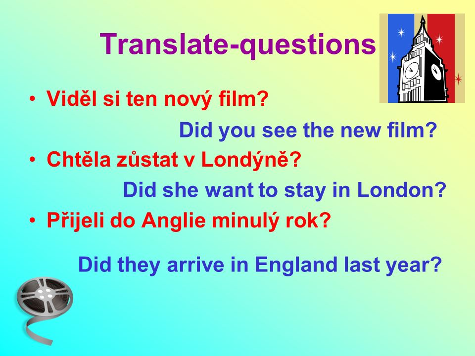 Viděl si ten nový film? Chtěla zůstat v Londýně? Přijeli do Anglie minulý rok? Translate-questions Did you see the new film? Did she want to stay in L