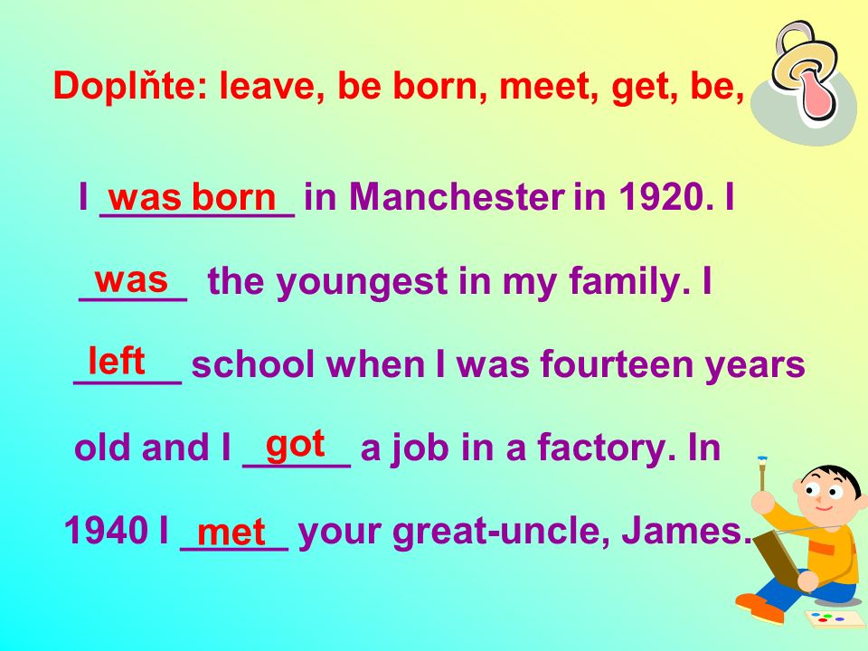 Doplňte: leave, be born, meet, get, be, I _________ in Manchester in 1920.