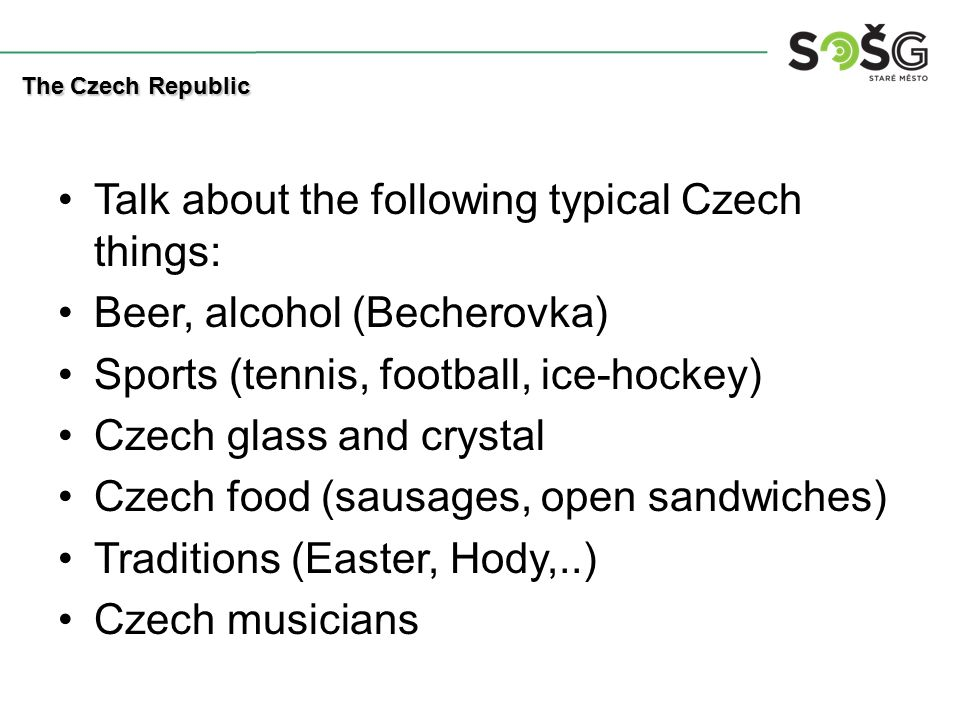 Talk about the following typical Czech things: Beer, alcohol (Becherovka) Sports (tennis, football, ice-hockey) Czech glass and crystal Czech food (sausages, open sandwiches) Traditions (Easter, Hody,..) Czech musicians The Czech Republic