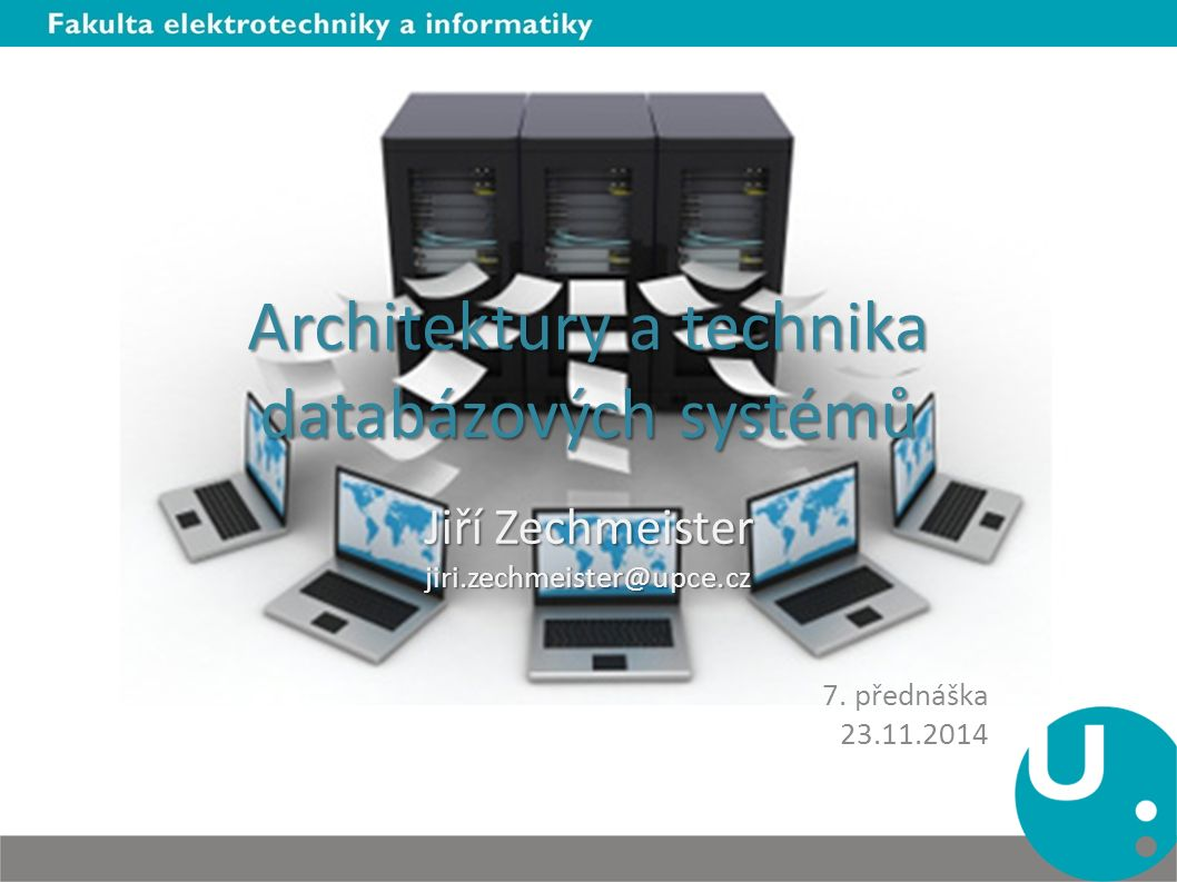 Architektury a technika databázových systémů Jiří Zechmeister jiri.zechmeister@upce.cz 7. přednáška 23.11.2014