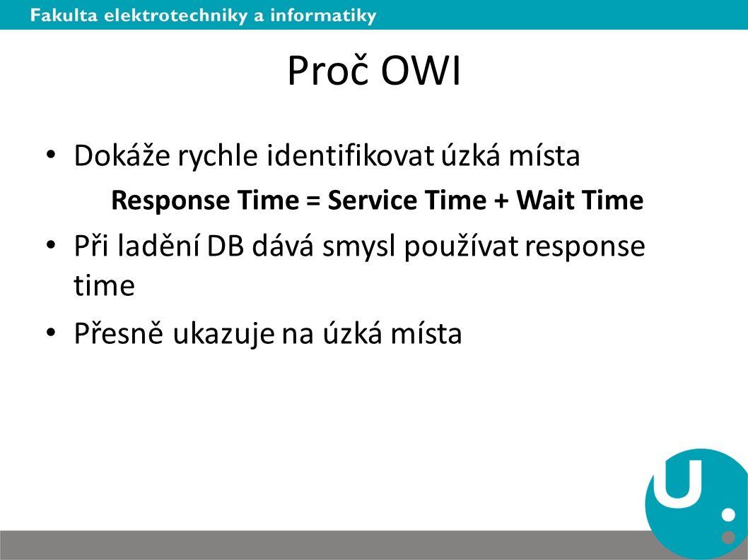 Proč OWI Dokáže rychle identifikovat úzká místa Response Time = Service Time + Wait Time Při ladění DB dává smysl používat response time Přesně ukazuj