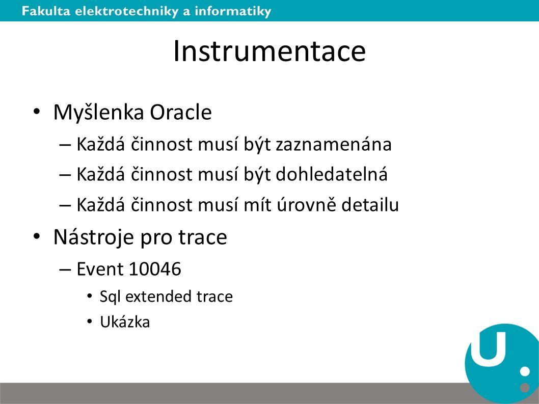 Instrumentace Myšlenka Oracle – Každá činnost musí být zaznamenána – Každá činnost musí být dohledatelná – Každá činnost musí mít úrovně detailu Nástroje pro trace – Event 10046 Sql extended trace Ukázka