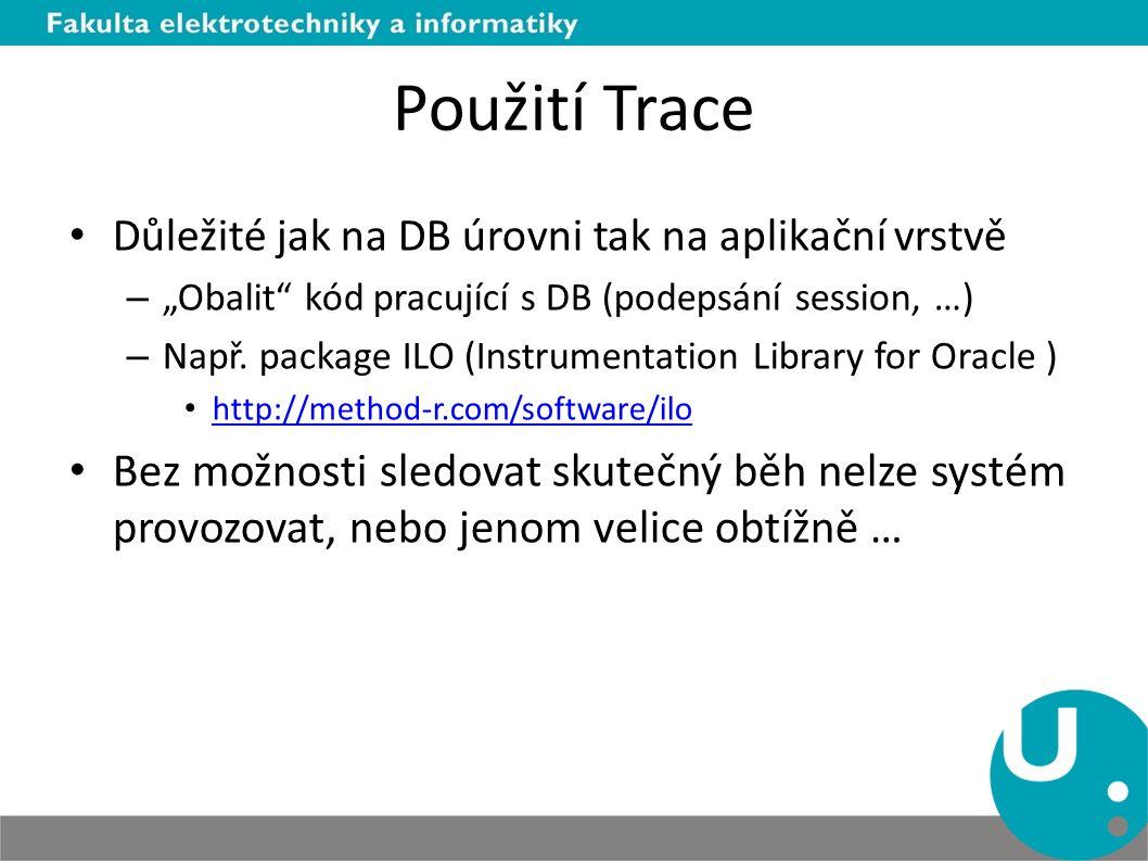"""Použití Trace Důležité jak na DB úrovni tak na aplikační vrstvě – """"Obalit"""" kód pracující s DB (podepsání session, …) – Např. package ILO (Instrumentat"""