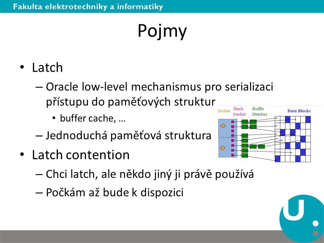Pojmy Latch – Oracle low-level mechanismus pro serializaci přístupu do paměťových struktur buffer cache, … – Jednoduchá paměťová struktura Latch contention – Chci latch, ale někdo jiný ji právě používá – Počkám až bude k dispozici