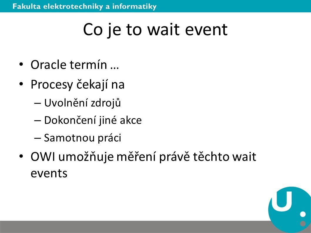 Co je to wait event Oracle termín … Procesy čekají na – Uvolnění zdrojů – Dokončení jiné akce – Samotnou práci OWI umožňuje měření právě těchto wait e