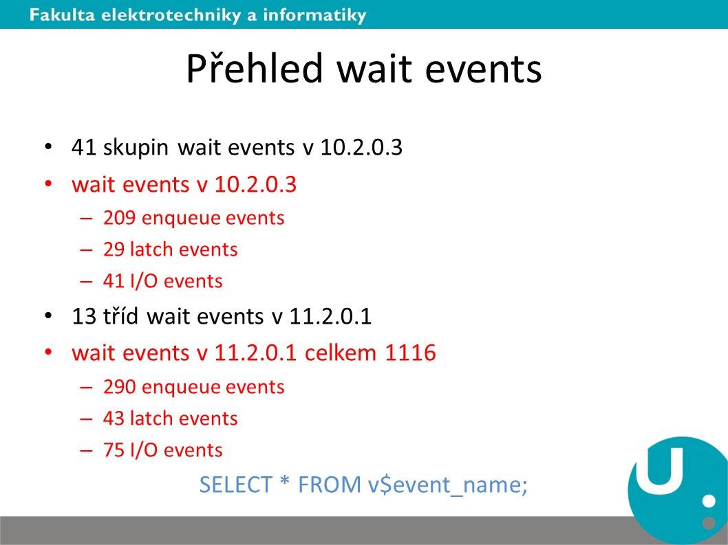 Přehled wait events 41 skupin wait events v 10.2.0.3 wait events v 10.2.0.3 – 209 enqueue events – 29 latch events – 41 I/O events 13 tříd wait events v 11.2.0.1 wait events v 11.2.0.1 celkem 1116 – 290 enqueue events – 43 latch events – 75 I/O events SELECT * FROM v$event_name;