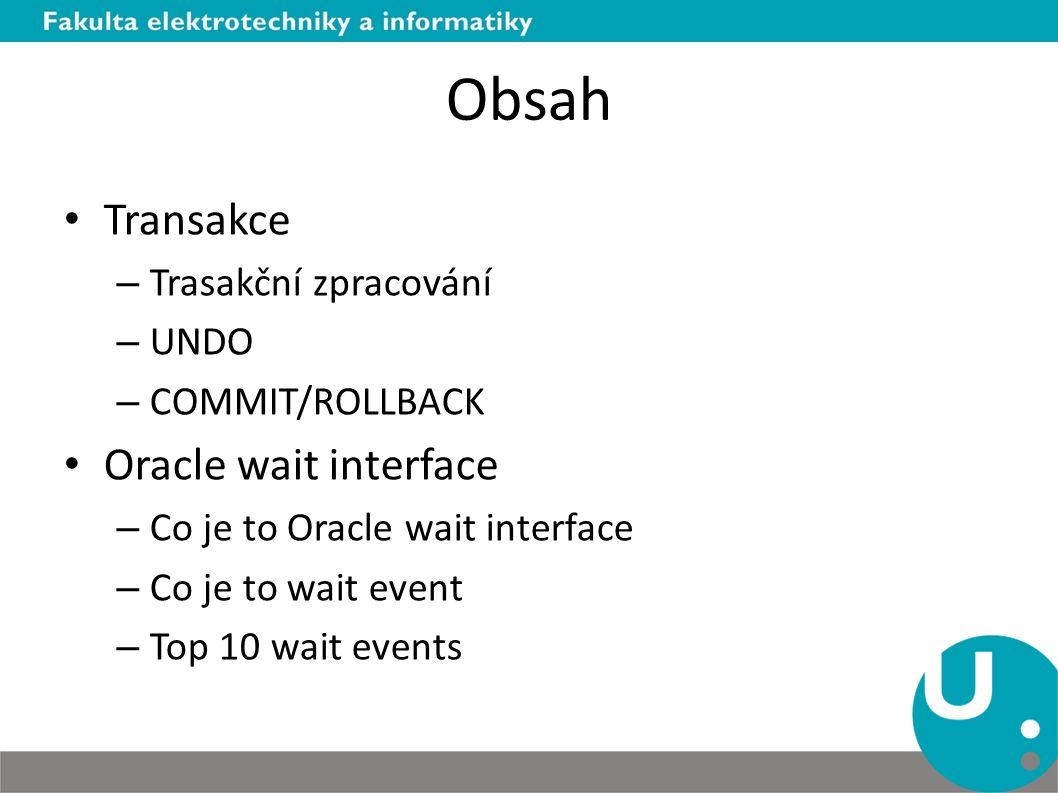 Obsah Transakce – Trasakční zpracování – UNDO – COMMIT/ROLLBACK Oracle wait interface – Co je to Oracle wait interface – Co je to wait event – Top 10