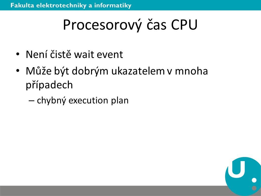 Procesorový čas CPU Není čistě wait event Může být dobrým ukazatelem v mnoha případech – chybný execution plan