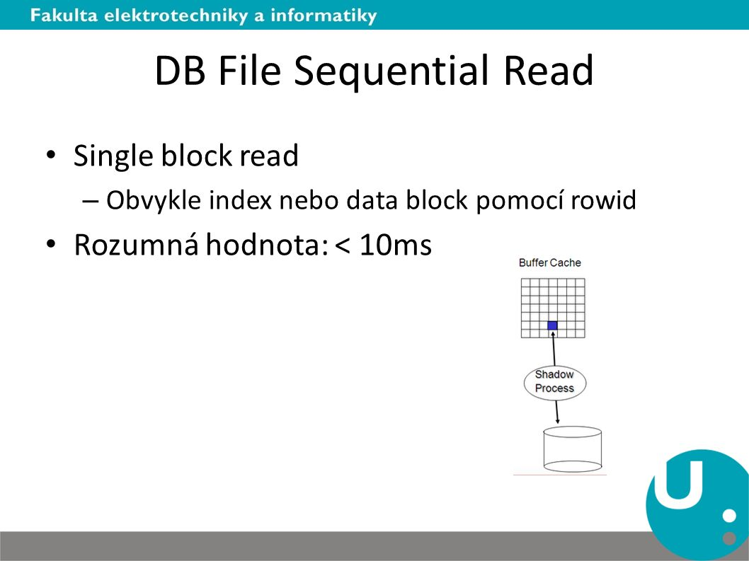 DB File Sequential Read Single block read – Obvykle index nebo data block pomocí rowid Rozumná hodnota: < 10ms