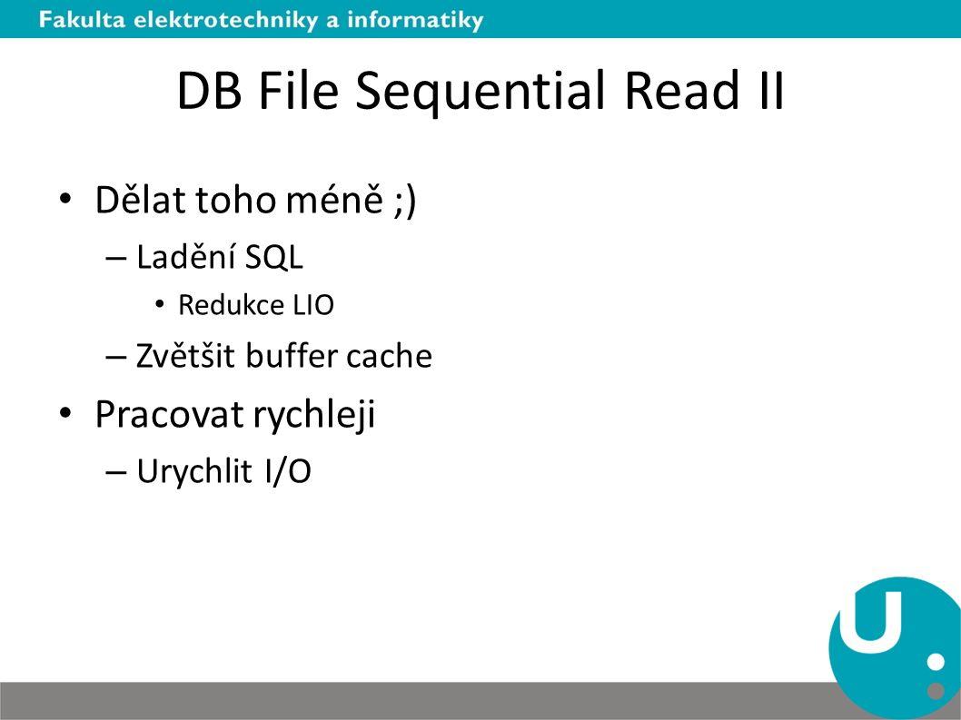 DB File Sequential Read II Dělat toho méně ;) – Ladění SQL Redukce LIO – Zvětšit buffer cache Pracovat rychleji – Urychlit I/O