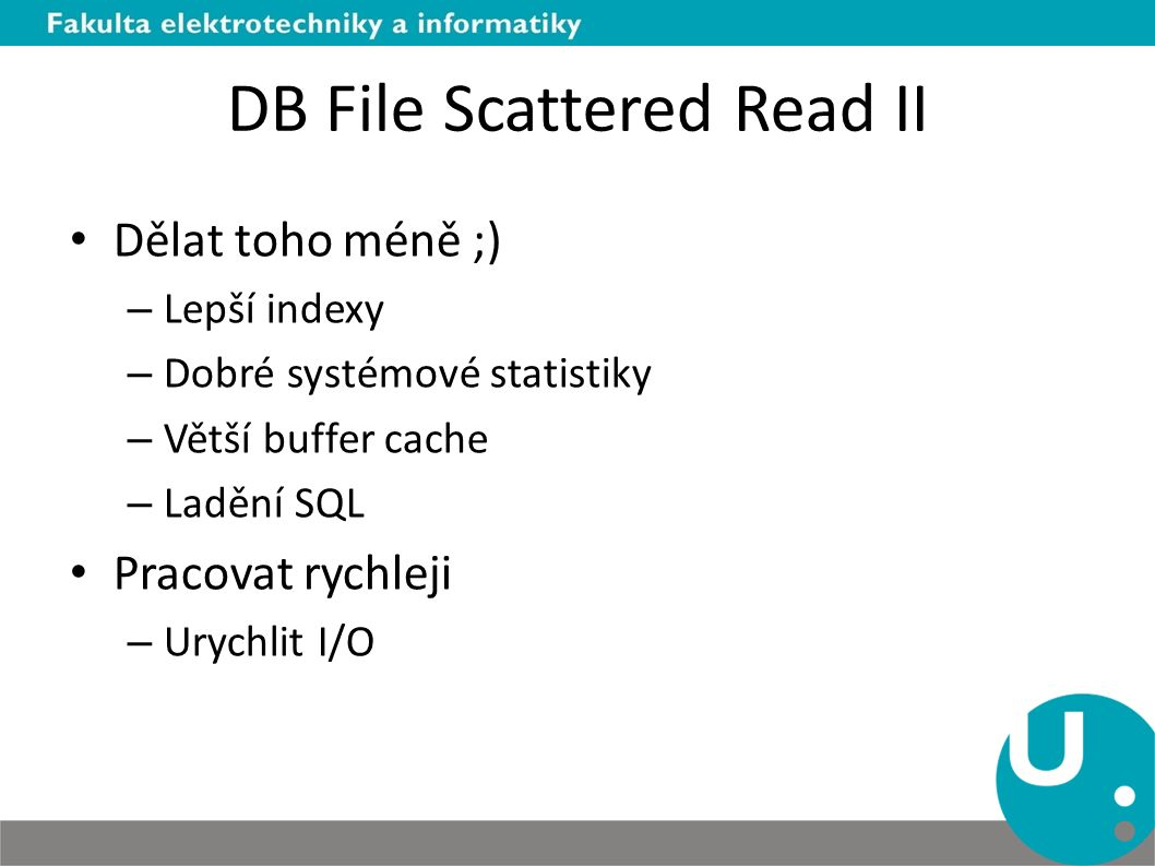 DB File Scattered Read II Dělat toho méně ;) – Lepší indexy – Dobré systémové statistiky – Větší buffer cache – Ladění SQL Pracovat rychleji – Urychlit I/O