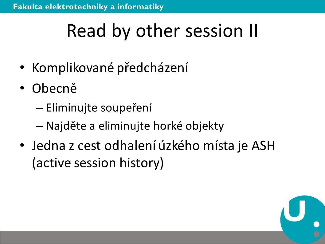 Read by other session II Komplikované předcházení Obecně – Eliminujte soupeření – Najděte a eliminujte horké objekty Jedna z cest odhalení úzkého místa je ASH (active session history)