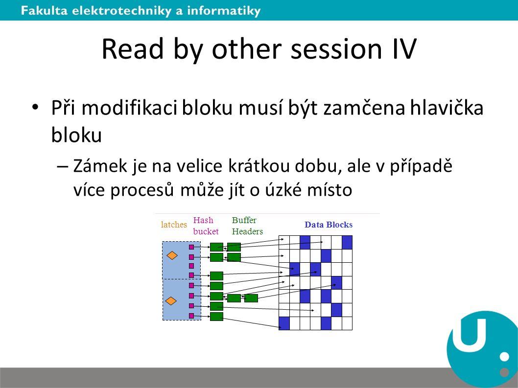 Read by other session IV Při modifikaci bloku musí být zamčena hlavička bloku – Zámek je na velice krátkou dobu, ale v případě více procesů může jít o úzké místo